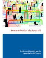 Dr. Sabine Marquardt: Kommunikation als Hardskill. Denken und Handeln wie ein systemischer NLP-Coach