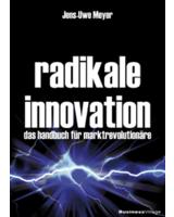 Radikale Innovation: Handbuch für Marktrevolutionäre